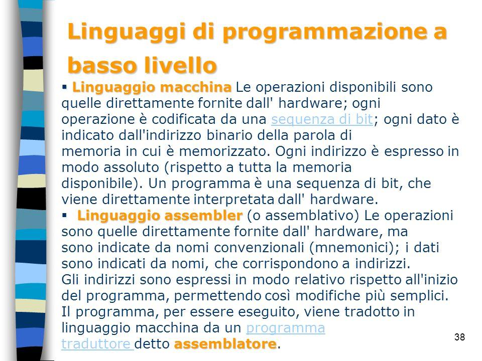 38 Linguaggi di programmazione a basso livello Linguaggio macchina Linguaggio macchina Le operazioni disponibili sono quelle direttamente fornite dall