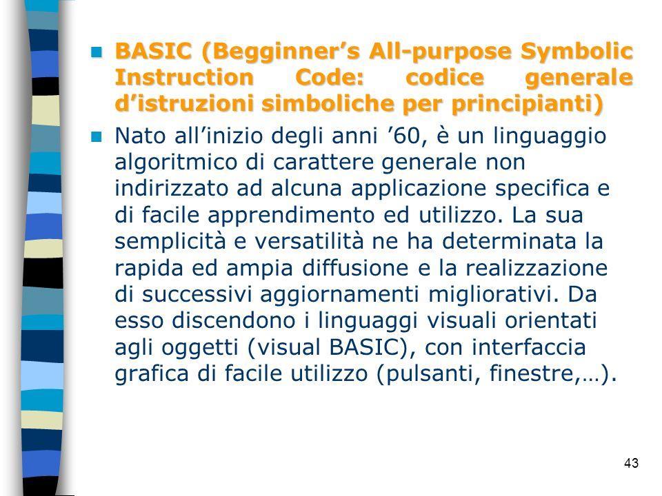 43 BASIC (Begginners All-purpose Symbolic Instruction Code: codice generale distruzioni simboliche per principianti) BASIC (Begginners All-purpose Sym