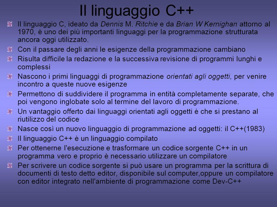 Il linguaggio C++ Il linguaggio C, ideato da Dennis M. Ritchie e da Brian W Kernighan attorno al 1970, è uno dei più importanti linguaggi per la progr