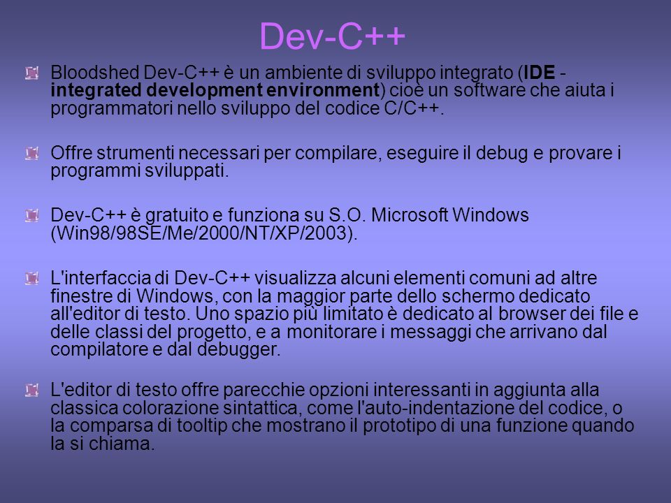 Dev-C++ Bloodshed Dev-C++ è un ambiente di sviluppo integrato (IDE - integrated development environment) cioè un software che aiuta i programmatori ne