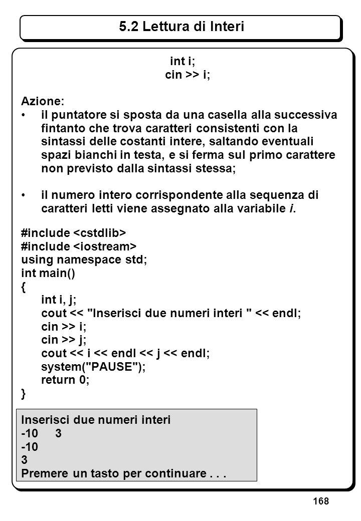 168 5.2 Lettura di Interi int i; cin >> i; Azione: il puntatore si sposta da una casella alla successiva fintanto che trova caratteri consistenti con