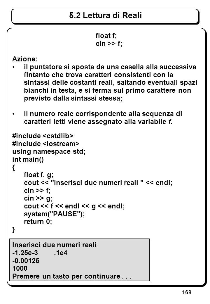 169 5.2 Lettura di Reali float f; cin >> f; Azione: il puntatore si sposta da una casella alla successiva fintanto che trova caratteri consistenti con