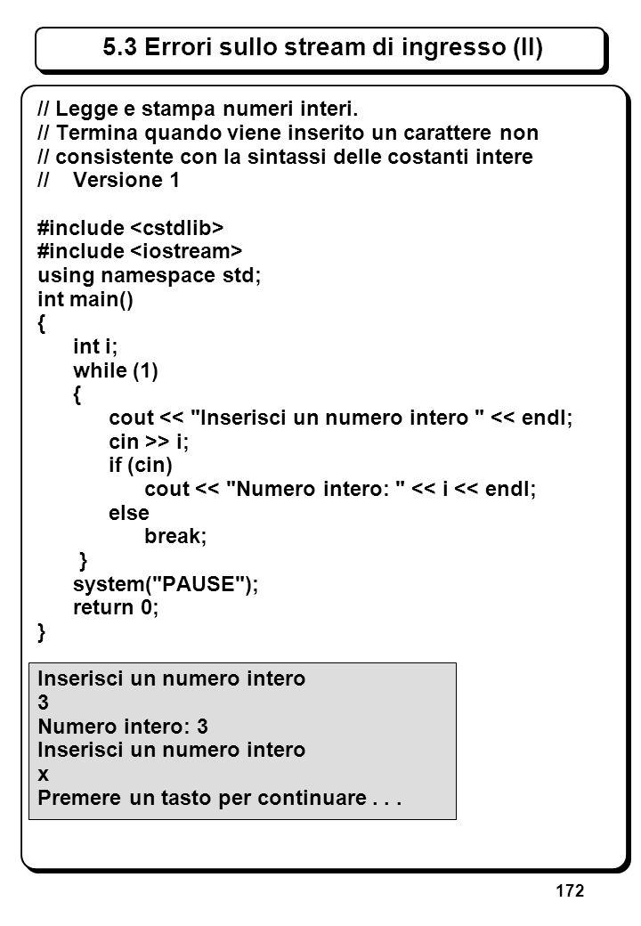172 5.3 Errori sullo stream di ingresso (II) // Legge e stampa numeri interi. // Termina quando viene inserito un carattere non // consistente con la