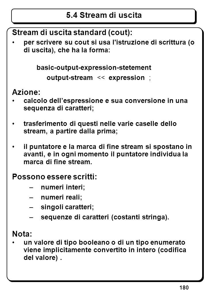 180 5.4 Stream di uscita Stream di uscita standard (cout): per scrivere su cout si usa l'istruzione di scrittura (o di uscita), che ha la forma: basic