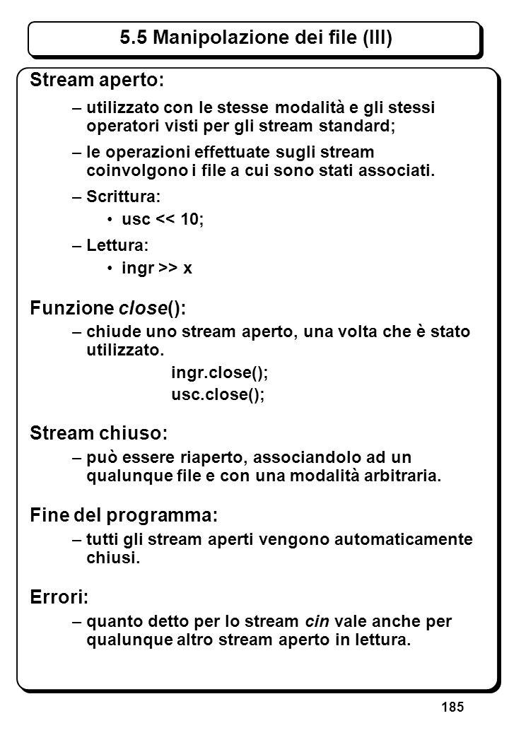 185 5.5 Manipolazione dei file (III) Stream aperto: –utilizzato con le stesse modalità e gli stessi operatori visti per gli stream standard; –le opera