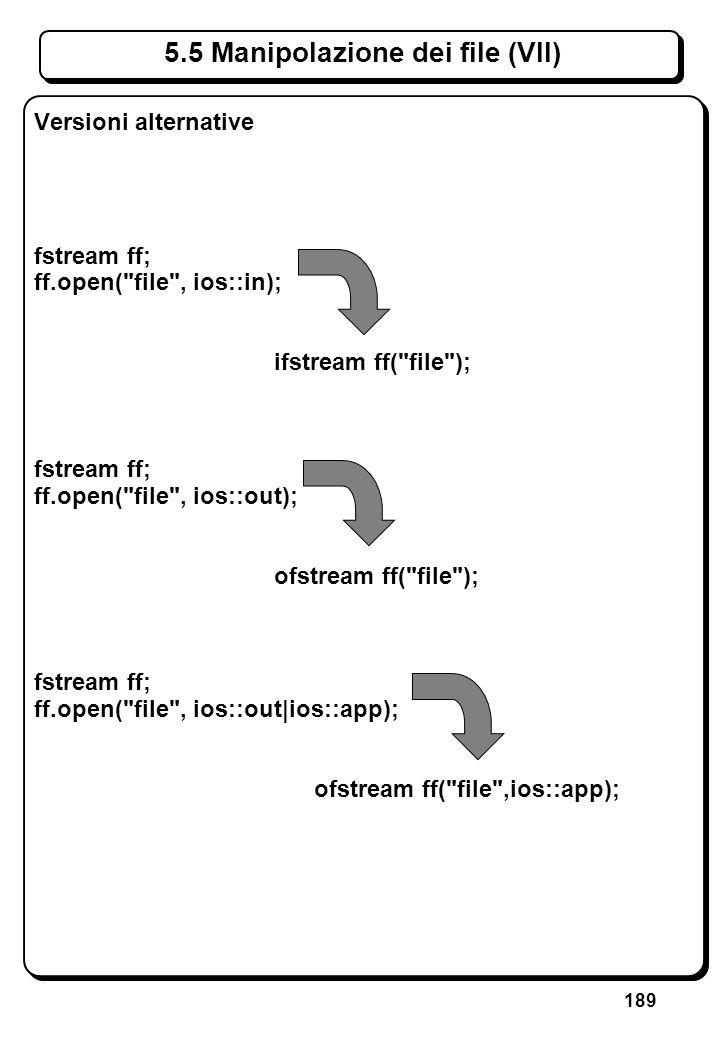 189 5.5 Manipolazione dei file (VII) Versioni alternative fstream ff; ff.open(
