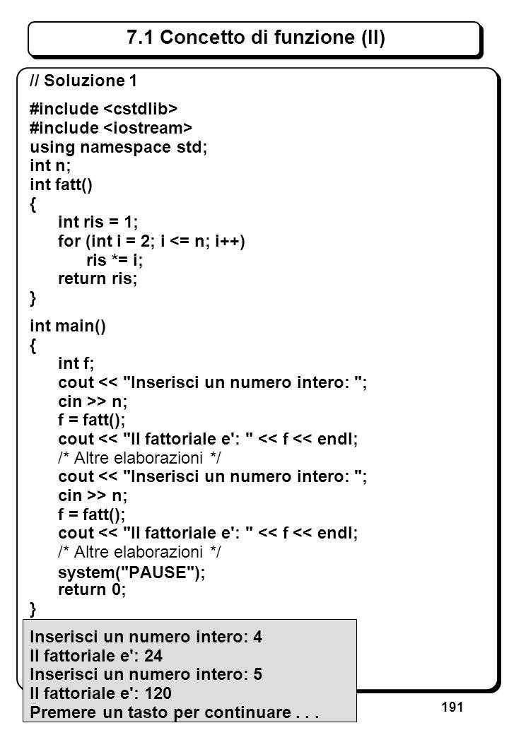 191 7.1 Concetto di funzione (II) // Soluzione 1 #include using namespace std; int n; int fatt() { int ris = 1; for (int i = 2; i <= n; i++) ris *= i;