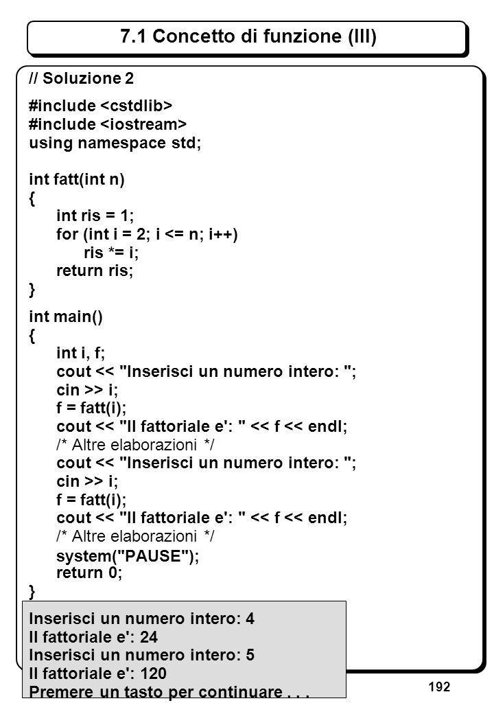 192 7.1 Concetto di funzione (III) // Soluzione 2 #include using namespace std; int fatt(int n) { int ris = 1; for (int i = 2; i <= n; i++) ris *= i;