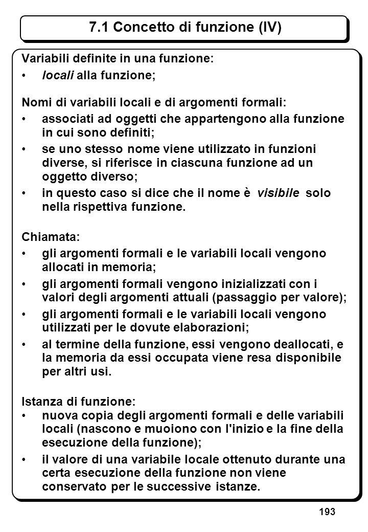 193 7.1 Concetto di funzione (IV) Variabili definite in una funzione: locali alla funzione; Nomi di variabili locali e di argomenti formali: associati