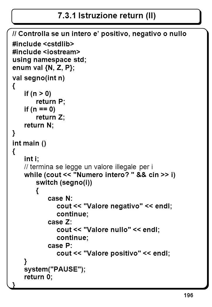196 7.3.1 Istruzione return (II) // Controlla se un intero e positivo, negativo o nullo #include using namespace std; enum val {N, Z, P}; val segno(in