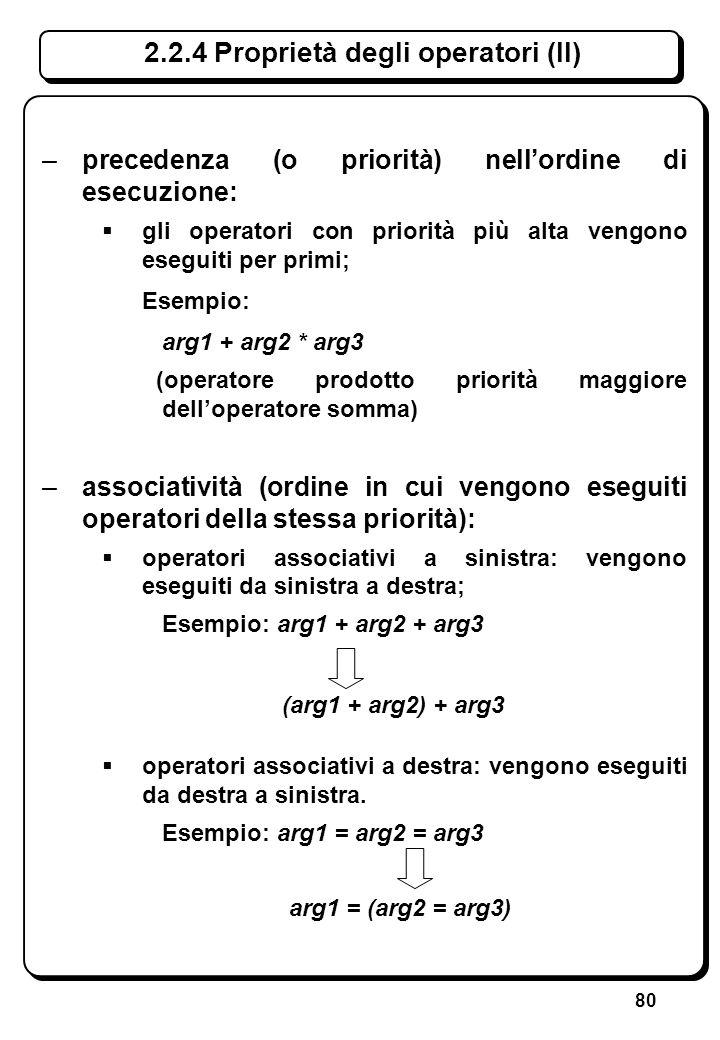 80 –precedenza (o priorità) nellordine di esecuzione: gli operatori con priorità più alta vengono eseguiti per primi; Esempio: arg1 + arg2 * arg3 (ope