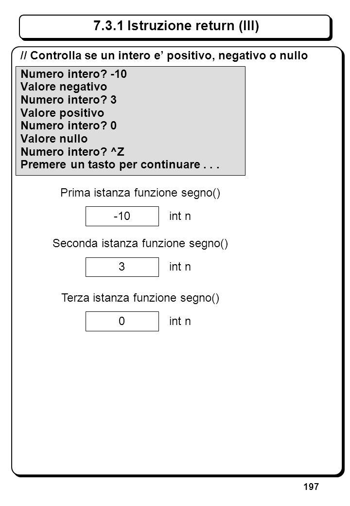 197 7.3.1 Istruzione return (III) // Controlla se un intero e positivo, negativo o nullo Numero intero? -10 Valore negativo Numero intero? 3 Valore po