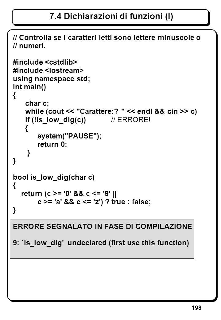 198 7.4 Dichiarazioni di funzioni (I) // Controlla se i caratteri letti sono lettere minuscole o // numeri. #include using namespace std; int main() {