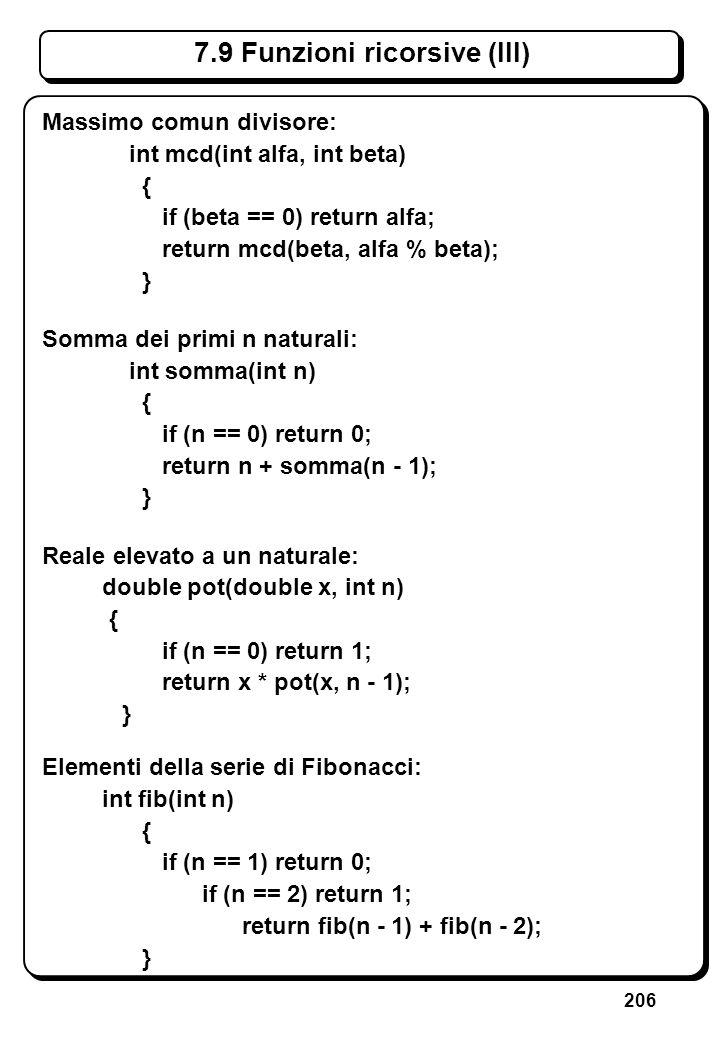 206 7.9 Funzioni ricorsive (III) Massimo comun divisore: int mcd(int alfa, int beta) { if (beta == 0) return alfa; return mcd(beta, alfa % beta); } So