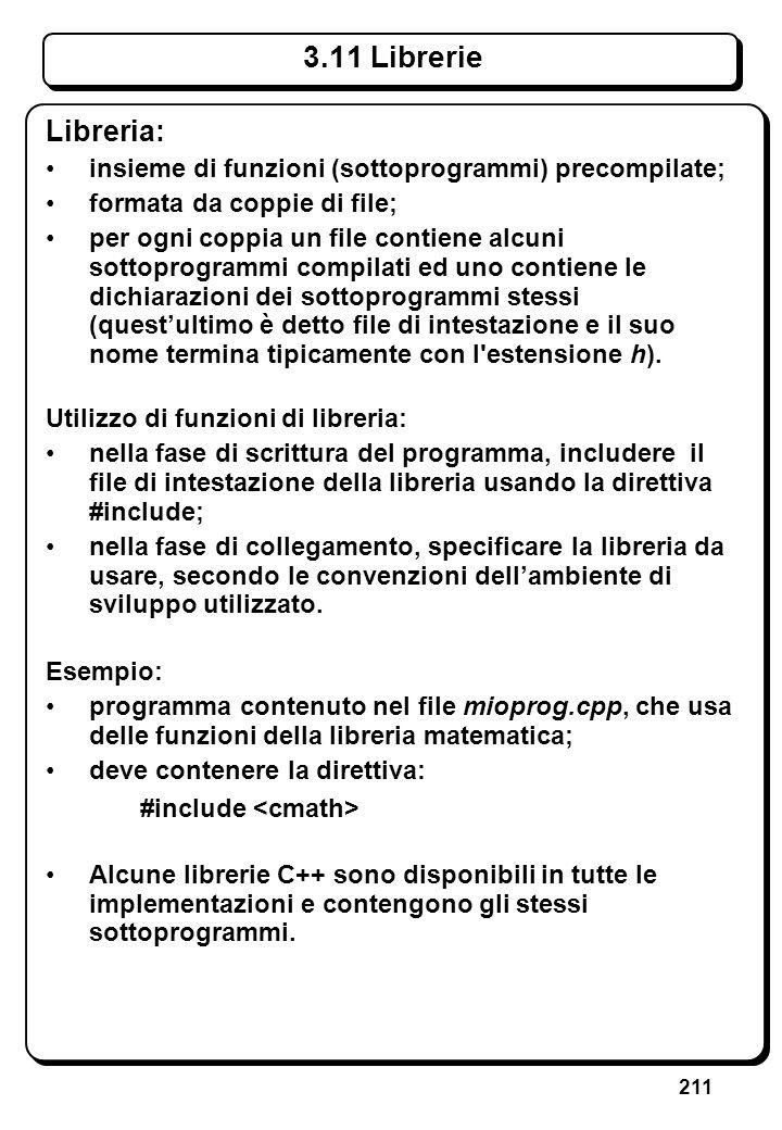 211 3.11 Librerie Libreria: insieme di funzioni (sottoprogrammi) precompilate; formata da coppie di file; per ogni coppia un file contiene alcuni sott