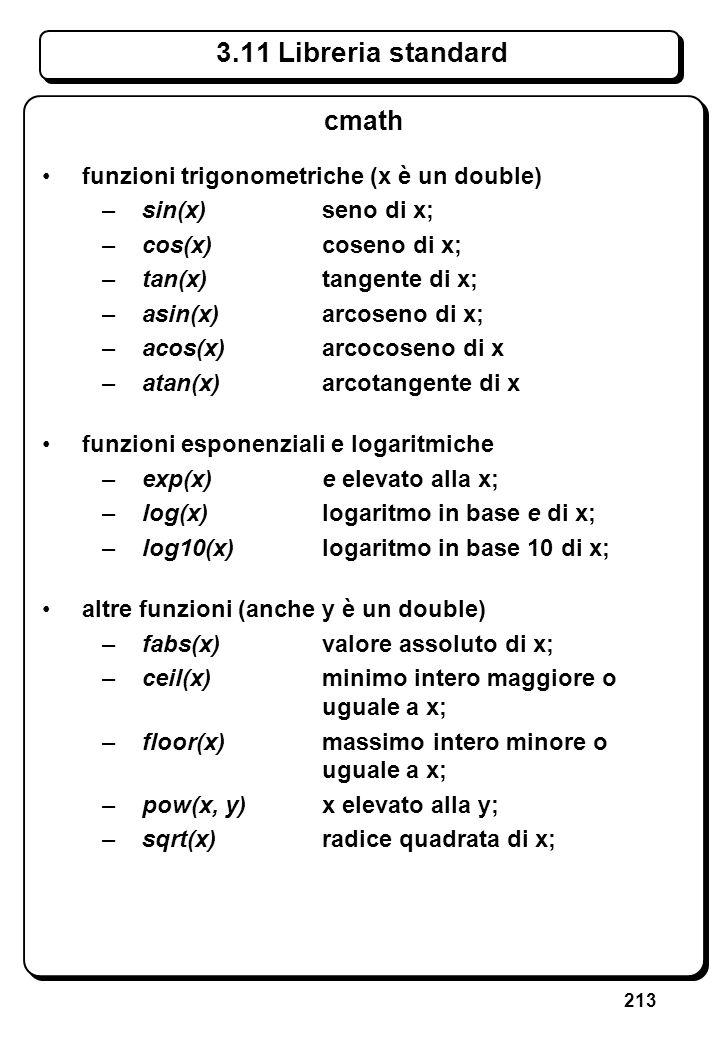 213 3.11 Libreria standard cmath funzioni trigonometriche (x è un double) –sin(x)seno di x; –cos(x) coseno di x; –tan(x) tangente di x; –asin(x) arcos