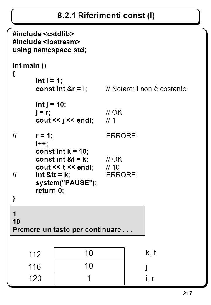 217 8.2.1 Riferimenti const (I) #include using namespace std; int main () { int i = 1; const int &r = i;// Notare: i non è costante int j = 10; j = r;