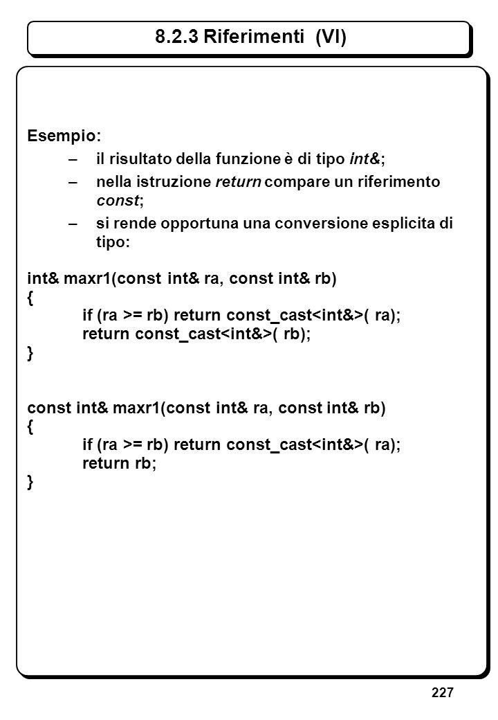 227 8.2.3 Riferimenti (VI) Esempio: –il risultato della funzione è di tipo int&; –nella istruzione return compare un riferimento const; –si rende oppo