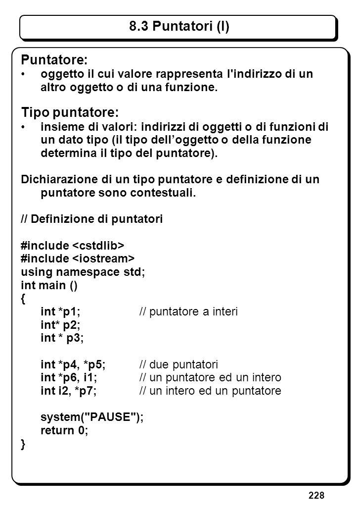228 8.3 Puntatori (I) Puntatore: oggetto il cui valore rappresenta l'indirizzo di un altro oggetto o di una funzione. Tipo puntatore: insieme di valor