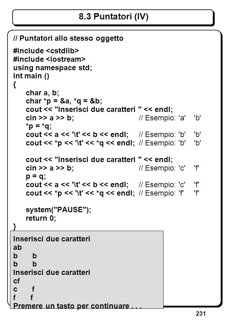 231 8.3 Puntatori (IV) // Puntatori allo stesso oggetto #include using namespace std; int main () { char a, b; char *p = &a, *q = &b; cout <<
