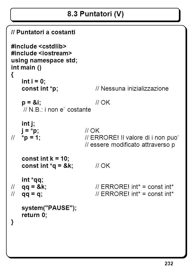 232 8.3 Puntatori (V) // Puntatori a costanti #include using namespace std; int main () { int i = 0; const int *p; // Nessuna inizializzazione p = &i;
