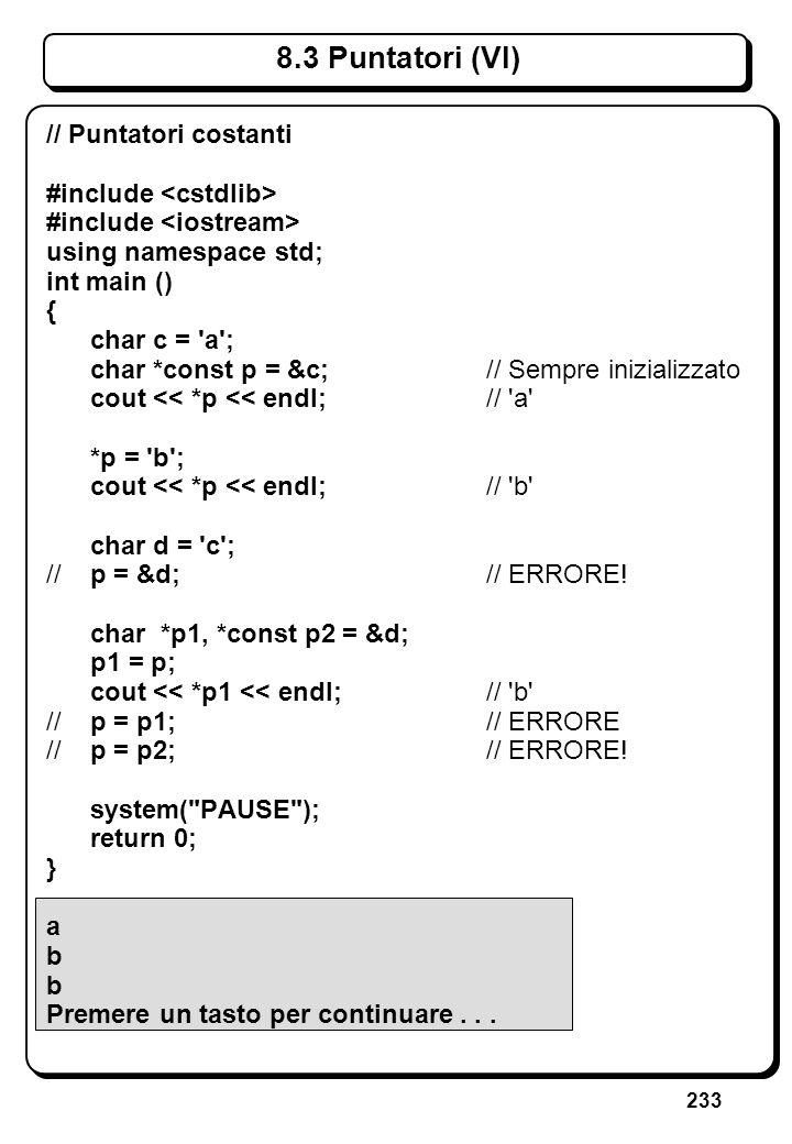 233 8.3 Puntatori (VI) // Puntatori costanti #include using namespace std; int main () { char c = 'a'; char *const p = &c;// Sempre inizializzato cout