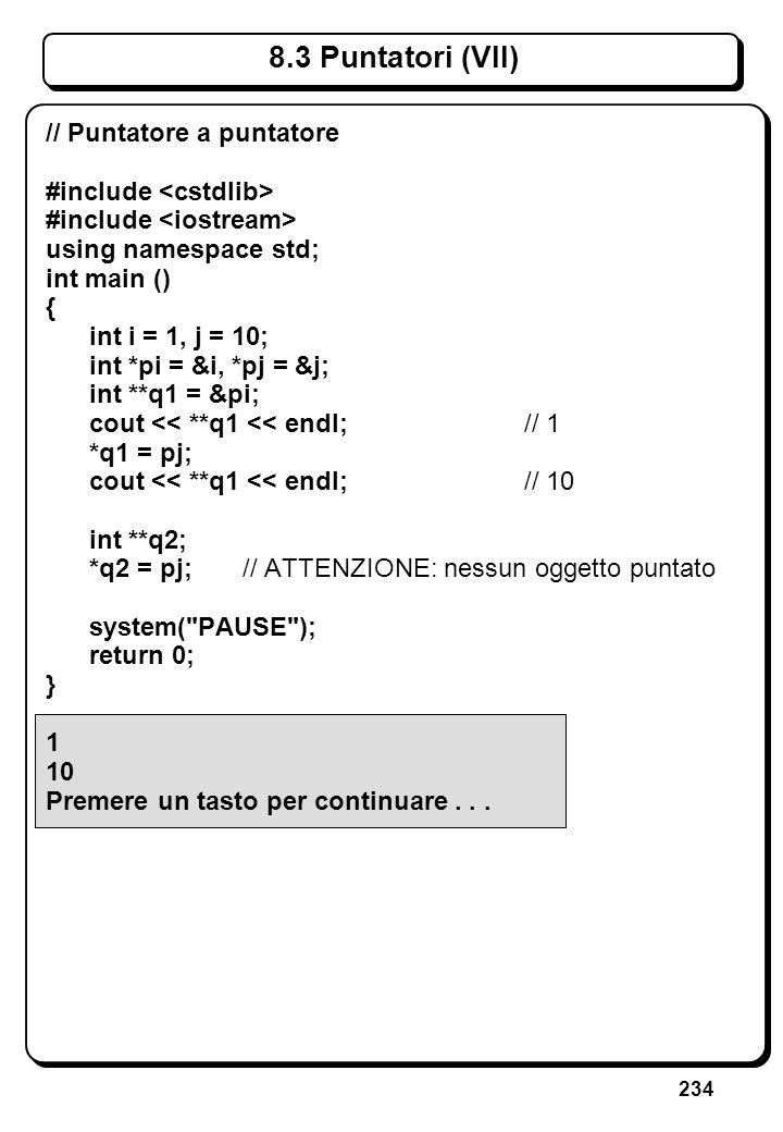 234 8.3 Puntatori (VII) // Puntatore a puntatore #include using namespace std; int main () { int i = 1, j = 10; int *pi = &i, *pj = &j; int **q1 = &pi