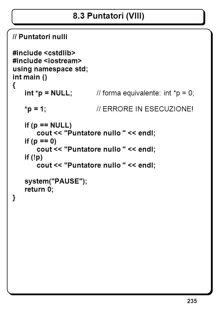 235 8.3 Puntatori (VIII) // Puntatori nulli #include using namespace std; int main () { int *p = NULL;// forma equivalente: int *p = 0; *p = 1;// ERRO