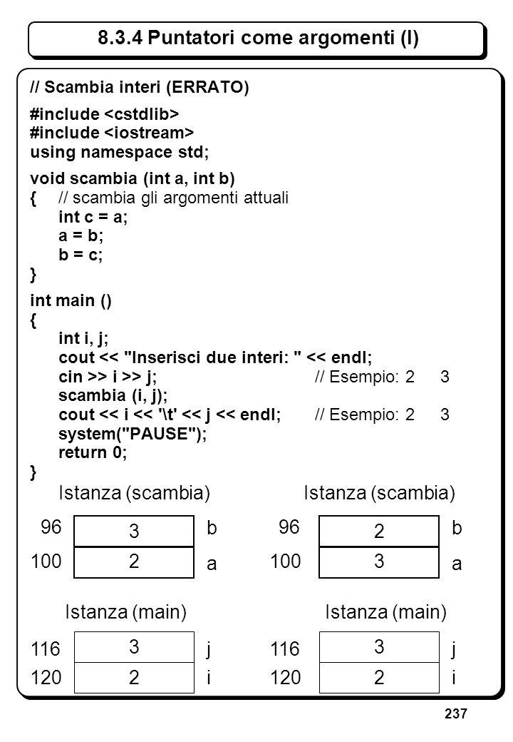 237 8.3.4 Puntatori come argomenti (I) // Scambia interi (ERRATO) #include using namespace std; void scambia (int a, int b) {// scambia gli argomenti