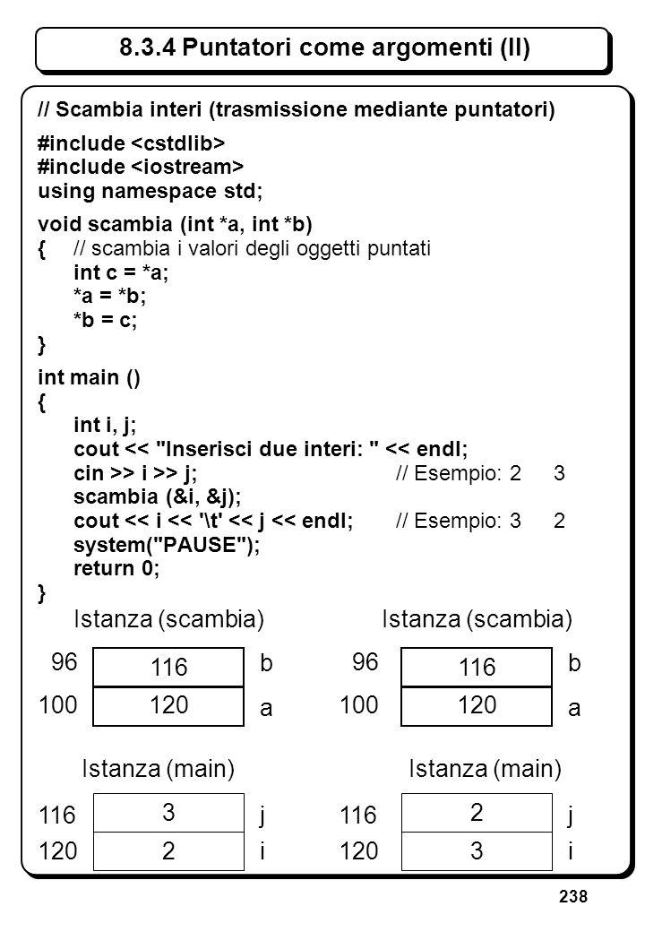 238 8.3.4 Puntatori come argomenti (II) // Scambia interi (trasmissione mediante puntatori) #include using namespace std; void scambia (int *a, int *b