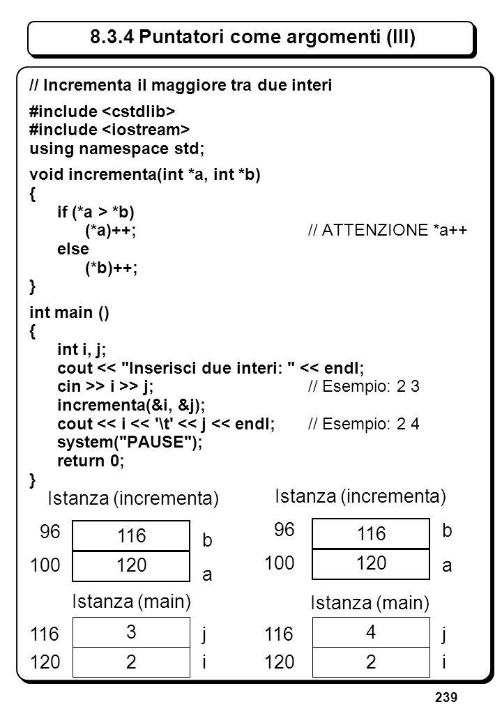 239 8.3.4 Puntatori come argomenti (III) // Incrementa il maggiore tra due interi #include using namespace std; void incrementa(int *a, int *b) { if (