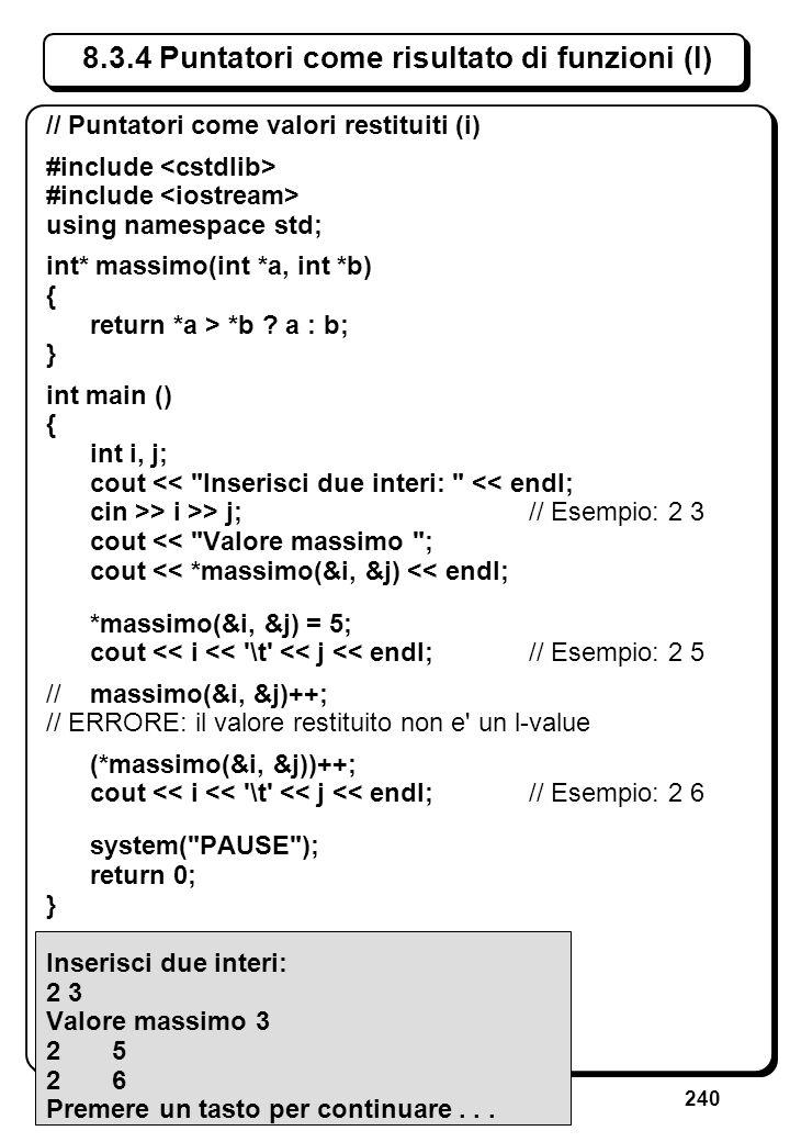 240 8.3.4 Puntatori come risultato di funzioni (I) // Puntatori come valori restituiti (i) #include using namespace std; int* massimo(int *a, int *b)