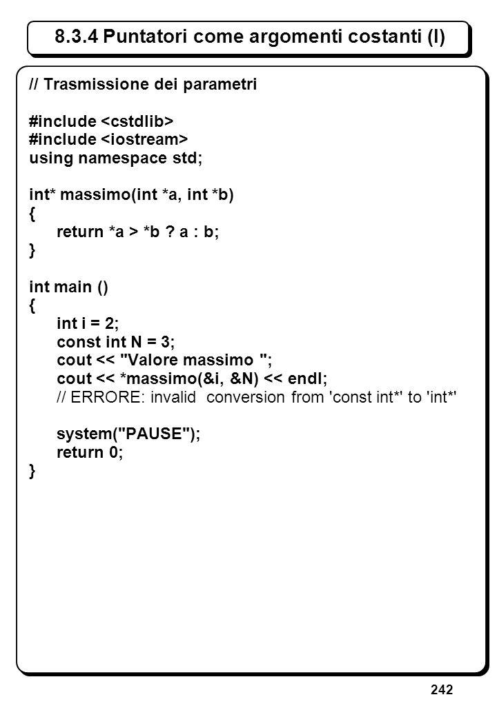 242 8.3.4 Puntatori come argomenti costanti (I) // Trasmissione dei parametri #include using namespace std; int* massimo(int *a, int *b) { return *a >