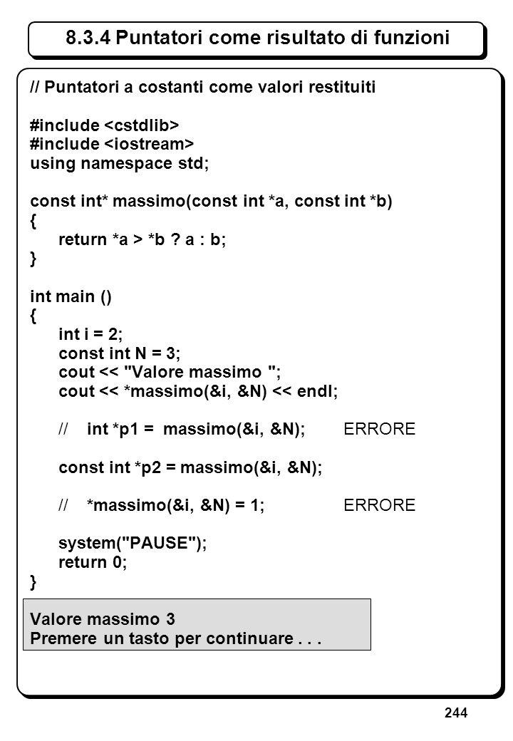 244 8.3.4 Puntatori come risultato di funzioni // Puntatori a costanti come valori restituiti #include using namespace std; const int* massimo(const i