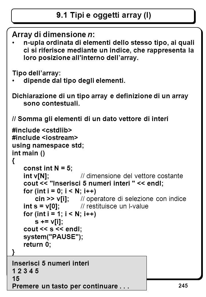 245 9.1 Tipi e oggetti array (I) Array di dimensione n: n-upla ordinata di elementi dello stesso tipo, ai quali ci si riferisce mediante un indice, ch