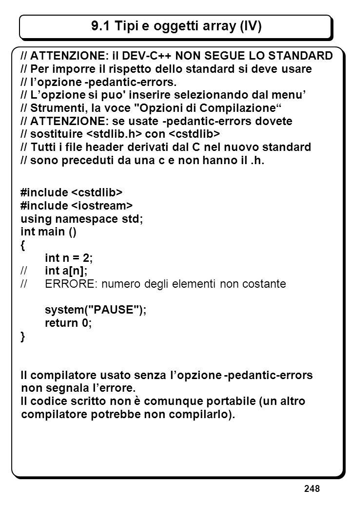 248 9.1 Tipi e oggetti array (IV) // ATTENZIONE: il DEV-C++ NON SEGUE LO STANDARD // Per imporre il rispetto dello standard si deve usare // lopzione