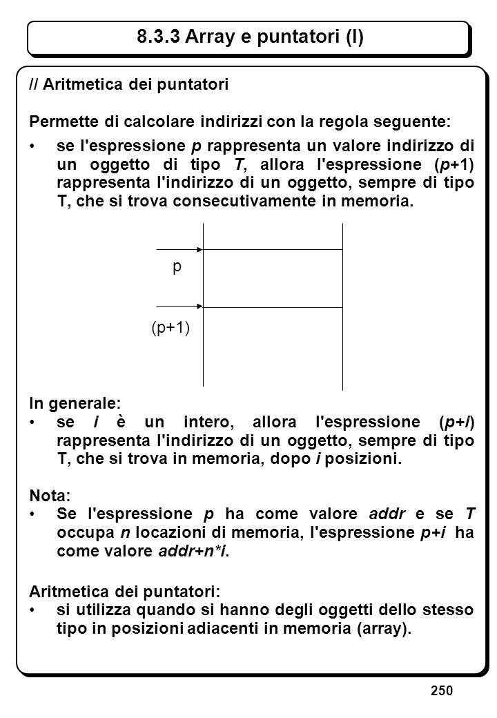 250 // Aritmetica dei puntatori Permette di calcolare indirizzi con la regola seguente: se l'espressione p rappresenta un valore indirizzo di un ogget