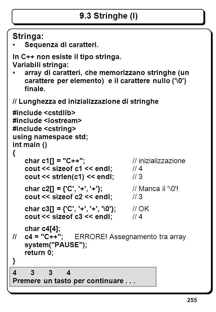 255 9.3 Stringhe (I) Stringa: Sequenza di caratteri. In C++ non esiste il tipo stringa. Variabili stringa: array di caratteri, che memorizzano stringh