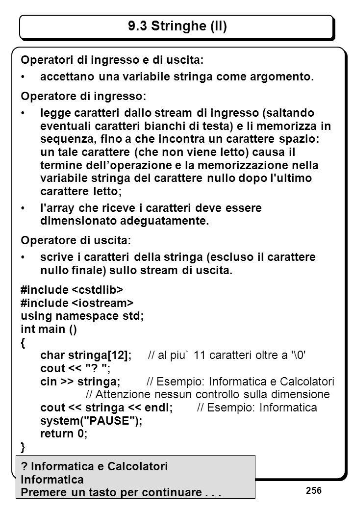 256 9.3 Stringhe (II) Operatori di ingresso e di uscita: accettano una variabile stringa come argomento. Operatore di ingresso: legge caratteri dallo