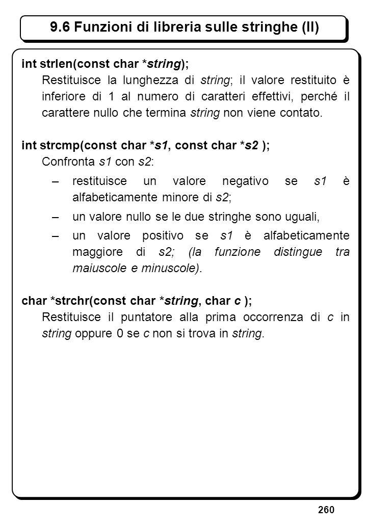 260 9.6 Funzioni di libreria sulle stringhe (II) int strlen(const char *string); Restituisce la lunghezza di string; il valore restituito è inferiore