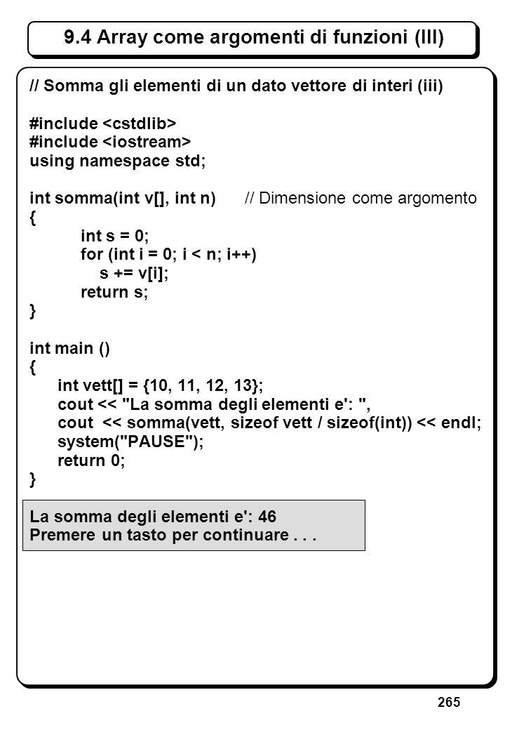 265 9.4 Array come argomenti di funzioni (III) // Somma gli elementi di un dato vettore di interi (iii) #include using namespace std; int somma(int v[