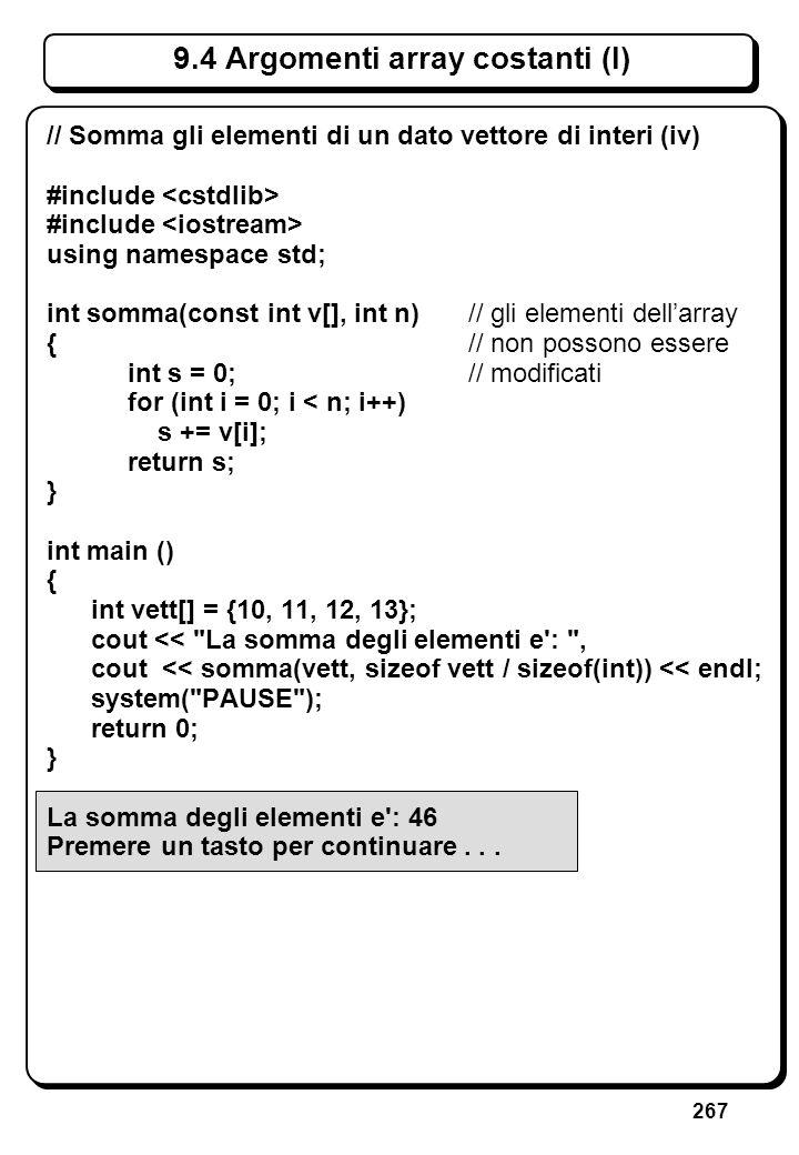 267 9.4 Argomenti array costanti (I) // Somma gli elementi di un dato vettore di interi (iv) #include using namespace std; int somma(const int v[], in
