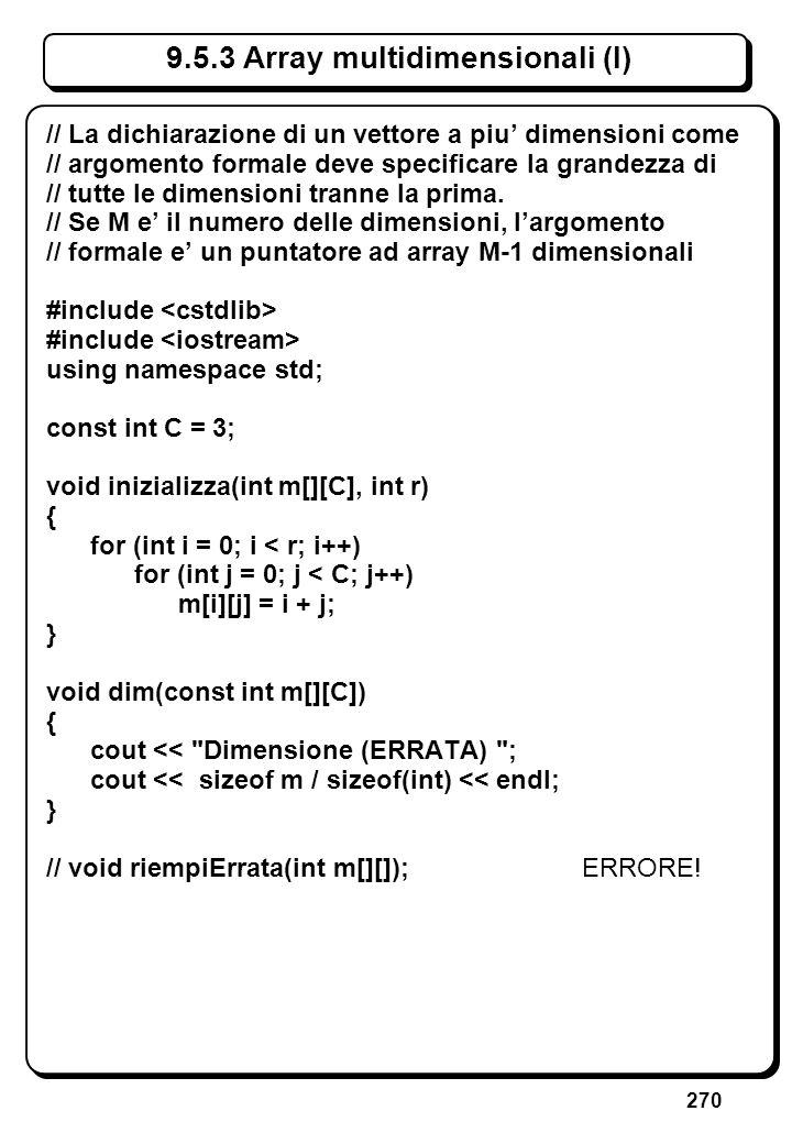 270 9.5.3 Array multidimensionali (I) // La dichiarazione di un vettore a piu dimensioni come // argomento formale deve specificare la grandezza di //