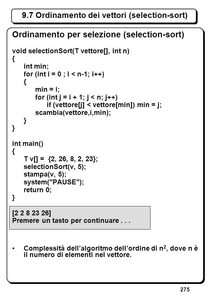 275 9.7 Ordinamento dei vettori (selection-sort) Ordinamento per selezione (selection-sort) void selectionSort(T vettore[], int n) { int min; for (int