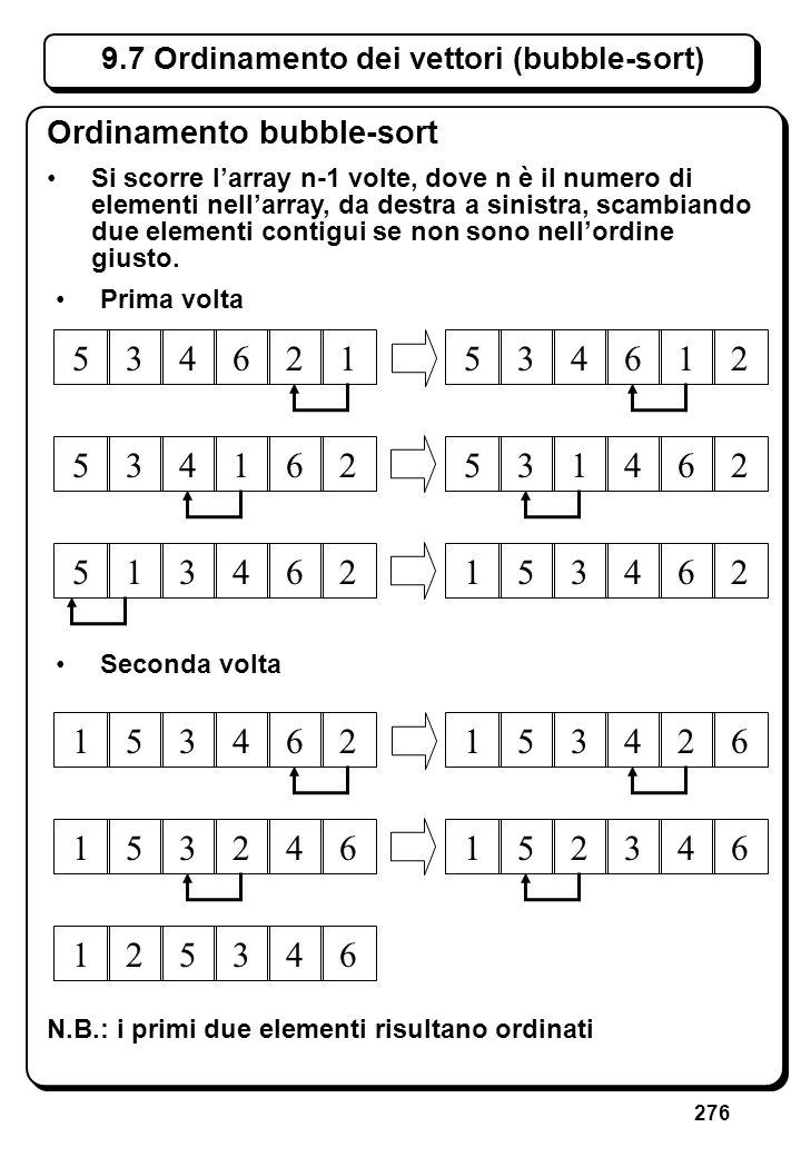 276 9.7 Ordinamento dei vettori (bubble-sort) Ordinamento bubble-sort Si scorre larray n-1 volte, dove n è il numero di elementi nellarray, da destra
