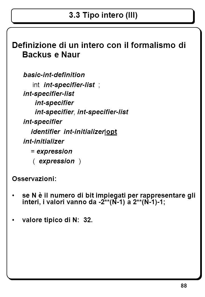 88 3.3 Tipo intero (III) Definizione di un intero con il formalismo di Backus e Naur basic-int-definition int int-specifier-list ; int-specifier-list