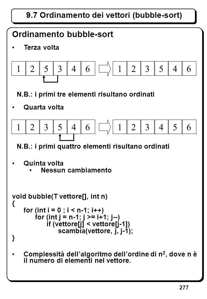 277 9.7 Ordinamento dei vettori (bubble-sort) Ordinamento bubble-sort void bubble(T vettore[], int n) { for (int i = 0 ; i < n-1; i++) for (int j = n-