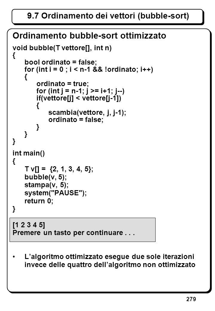 279 9.7 Ordinamento dei vettori (bubble-sort) Ordinamento bubble-sort ottimizzato void bubble(T vettore[], int n) { bool ordinato = false; for (int i