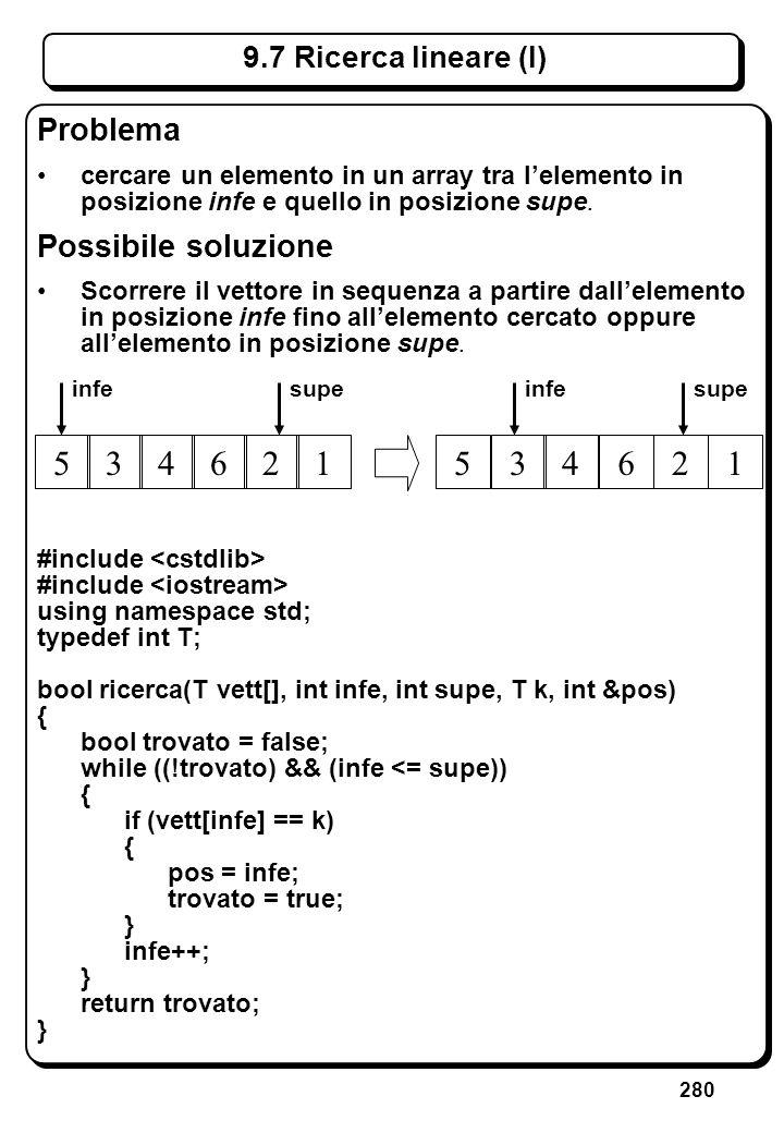 280 9.7 Ricerca lineare (I) Problema cercare un elemento in un array tra lelemento in posizione infe e quello in posizione supe. Possibile soluzione S