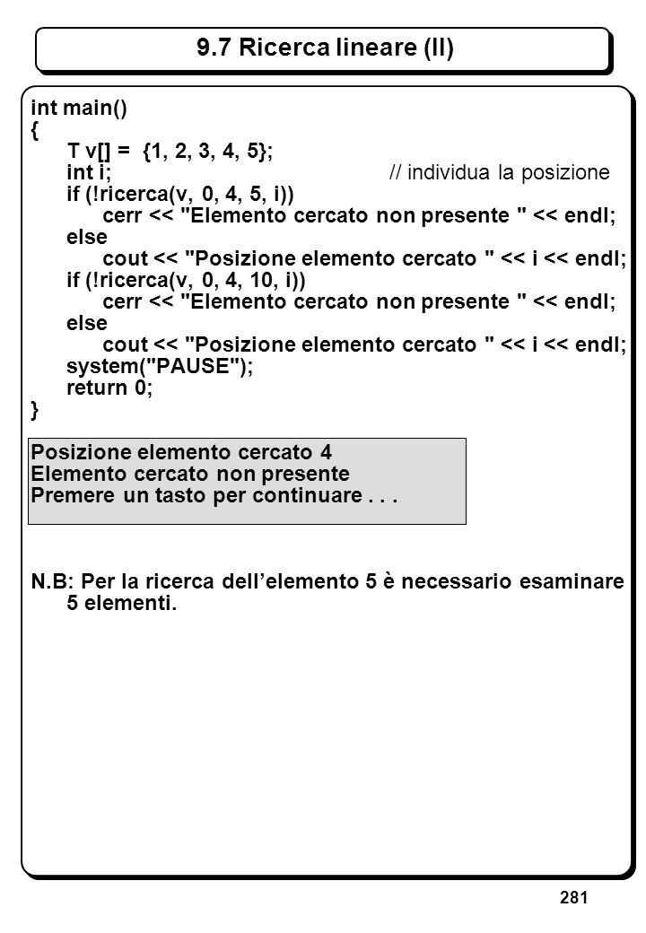 281 9.7 Ricerca lineare (II) int main() { T v[] = {1, 2, 3, 4, 5}; int i; // individua la posizione if (!ricerca(v, 0, 4, 5, i)) cerr <<